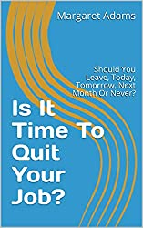 Is It Time To Quit Your Job?: Should You Leave, Today, Tomorrow, Next Month Or Never?