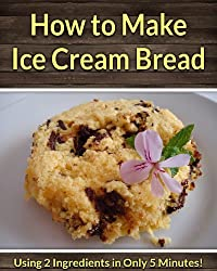 How to Make Ice Cream Bread: Using Only 2 Ingredients in Only 5 Minutes! (English Edition)