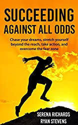 Succeeding Against All Odds: Chase Your Dreams, Stretch Yourself Beyond The Reach, Take Action, And Overcome The Fear Zone