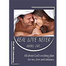 Real Love Never Burns Out…: All about God's exciting plan for sex, love and intimacy (English Edition)