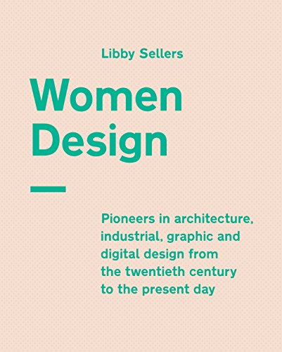 Women Design: Pioneers in architecture, industrial, graphic and digital design from the twentieth...