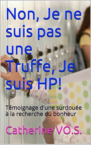 Non, Je ne suis pas une Truffe, Je suis HP!: Témoignage d'une surdouée à la recherche du bonheur (Les Sciences de l'Esprit t. 1)