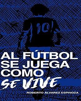 Al Fútbol se Juega como se Vive eBook: Alvarez Espinoza, Roberto ...