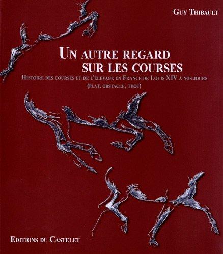 Un autre regard sur les courses : Histoire des courses et de l'élevage en France de Louis XIV à nos jours (plat, obstacle, trot) par Guy Thibault