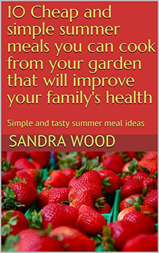 10 Cheap and simple summer meals you can cook from your garden that will improve your family's health: Simple and tasty summer meal ideas (Volume 1 Book 5)