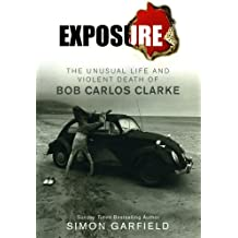Exposure: The Unusual Life and Violent Death of Bob Carlos Clarke by Simon Garfield (2009-07-14)