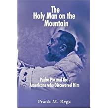 The Holy Man on the Mountain: Padre Pio and the Americans who Discovered Him by Frank Rega (2004-11-02)