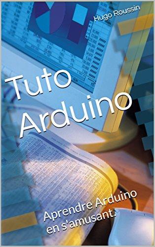 Tuto Arduino: Aprendre Arduino en s'amusant. (Les Tutos Arduino) par Hugo Roussin