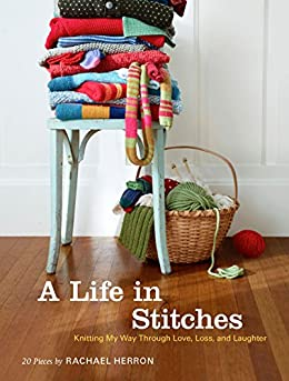 A Life in Stitches: Knitting My Way through Love, Loss, and Laughter by [Herron, Rachael]