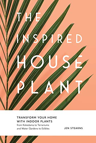 The Inspired Houseplant: Transform Your Home with Indoor Plants from Kokedama to Terrariums and Water Gardens to Edibles (English Edition)