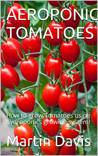 Aeroponics Tomatoes: How to grow Tomatoes using hydroponics growing system! (English Edition)