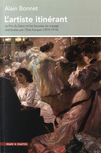 L'artiste itinérant : Le Prix du Salon et les bourses du voyage distribuées par l'Etat français (1874-1914) par Alain Bonnet