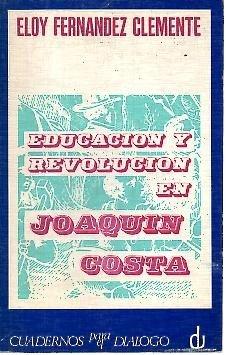 EDUCACION Y REVOLUCION EN JOAQUIN COSTA. Y BREVE ANTOLOGIA PEDAGOGICA.
