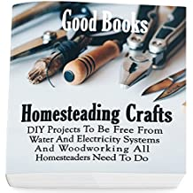 Homesteading Crafts: DIY Projects To Be Free From Water And Electricity Systems And Woodworking All Homesteaders Need To Do (English Edition)
