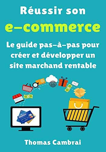 Réussir son e-commerce : Le guide pas-à-pas pour créer et développer un site marchand rentable par Thomas Cambrai