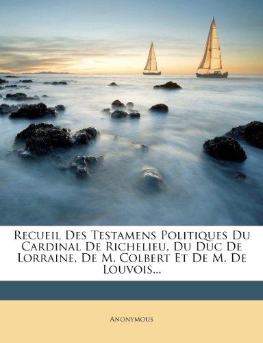 Recueil Des Testamens Politiques Du Cardinal De Richelieu, Du Duc De Lorraine, De M. Colbert Et De M. De Louvois...