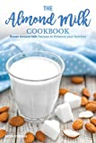 The Almond Milk Cookbook: Sweet Almond Milk Recipes to Enhance your Nutrition