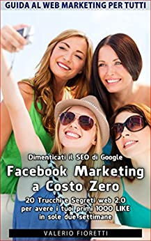 Facebook Marketing a Costo Zero. 20 Trucchi e Segreti web 2.0 per avere i tuoi primi 1000 LIKE in sole due settimane. Dimenticati il SEO di Google.: Guida al Web Marketing per Tutti di [Fioretti, Valerio]