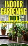 Indoor Gardening 101: Grow a Gorgeous Garden in the Comfort of Your Home (Gardening For Beginners, Gardening Books, Container Gardening, Vertical Gardening, ... Square Foot Gardening, Apartment Gardening)