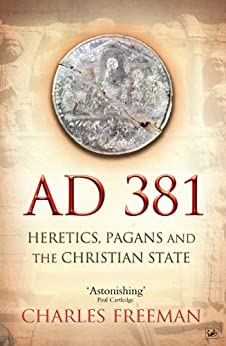 AD 381: Heretics, Pagans and the Christian State by [Freeman, Charles]
