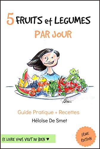 5 Fruits & Légumes Par Jour: Guide Pratique + Recettes par Héloïse De Smet