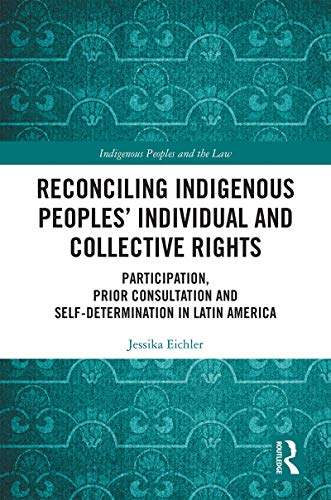 Reconciling Indigenous Peoples' Individual and Collective Rights: Participation, Prior Consultation and Self-Determination in Latin America (Indigenous Peoples and the Law) (English Edition)