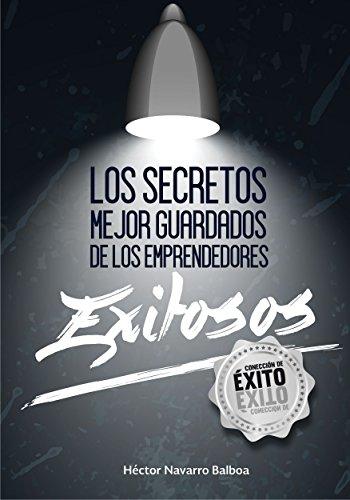 Los secretos mejor guardados de los emprendedores exitosos por Hector Navarro Balboa