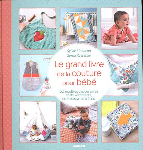 Le grand livre de la couture pour bébé : 50 modèles d'accessoires et de vêtements, de la naissance à 3 ans