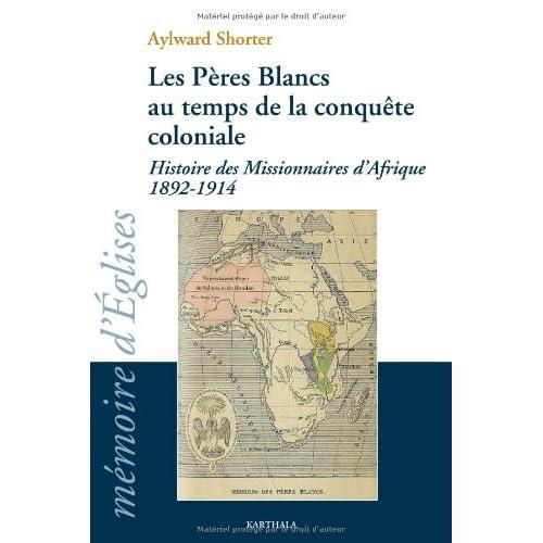 Les Pères Blancs au temps de la conquête coloniale. Histoire des Missionnaires d'Afrique 1892-1914