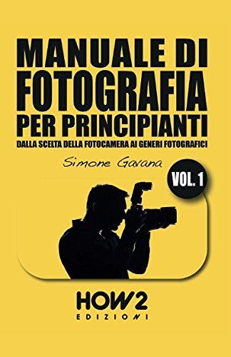 Manuale di fotografia per principianti - volume 1: dalla scelta della fotocamera ai generi fotografici