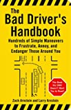 The Bad Driver's Handbook: Hundreds of Simple Maneuvers to Frustrate, Annoy, and Enda...