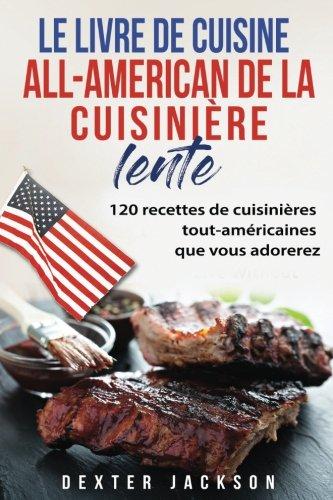 Le Livre de Cuisine  All-American de la Cuisinire Lente: 120 Recettes de Cuisinires tout-amricaines que vous adorerez (Mijoteuse: All-American Slow Cooker Recipes - French Edition)