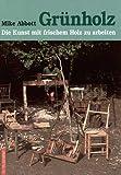 Grünholz: Die Kunst, mit frischem Holz zu arbeiten. Anleitungen und Beispiele