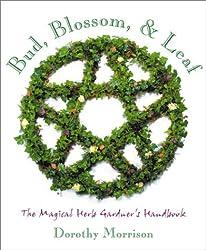 Bud, Blossom & Leaf: The Magical Herb Gardener's Handbook by Dorothy Morrison (2001-02-08)