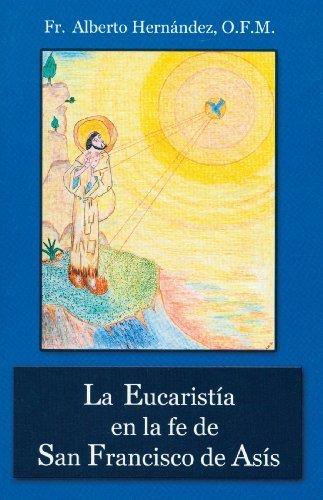 La Eucaristia en la fe de San Francisco de Asis (Spanish Edition) by Fr. Alberto Hern??ndez OFM (2007-01-01)