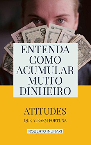 Entenda Como Acumular Muito Dinheiro: Atitudes Que Atraem Fortuna (Portuguese Edition)