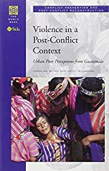 Violence in a Post-conflict Context: Urban Poor Perceptions from Guatemala (Conflict Prevention & Post-conflict Reconstruction)