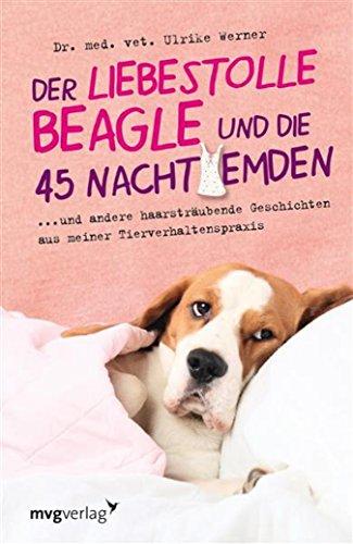 Der liebestolle Beagle und die 45 Nachthemden: und andere haarsträubende Fälle aus meiner Tierverhaltenspraxis