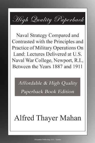 Naval Strategy Compared and Contrasted with the Principles and Practice of Military Operations On Land: Lectures Delivered at U.S. Naval War College, Newport, R.I., Between the Years 1887 and 1911