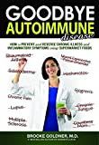 Goodbye Autoimmune Disease: How to Prevent and Reverse Chronic Illness and Inflammatory Symptoms Using Supermarket Foods (Goodbye Lupus, Band 3) - Brooke Goldner M.D.
