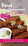 Brot backen im Brotbackautomat mit Dinkel: Das Brotbackbuch – 50 Rezepte für Genießer: Brot backen für Anfänger & Fortgeschrittene (Backen - die besten Rezepte 33)