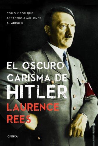 El oscuro carisma de Hitler: Cómo y por qué arrastró a millones al abismo por Laurence Rees