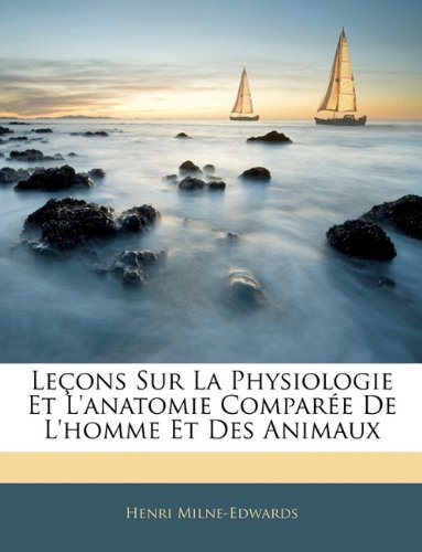 Lecons Sur La Physiologie Et L'Anatomie Comparee de L'Homme Et Des Animaux