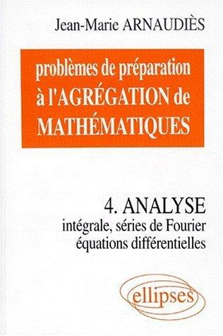 Problèmes de préparation à l'Agrégation de Mathématiques 4 : Analyse. Intégrale, séries de Fourier, équations différentielles de Jean-Marie Arnaudiès (1 juillet 1998) Broché