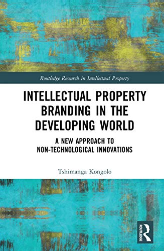 Intellectual Property Branding in the Developing World: A New Approach to Non-Technological Innovations (Routledge Research in Intellectual Property) (English Edition)