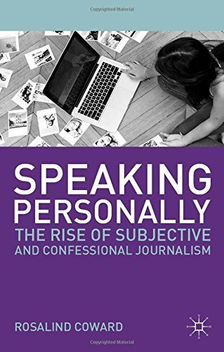 Speaking Personally: The Rise of Subjective and Confessional Journalism by Rosalind Coward (2013-11-13)