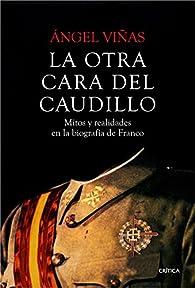 La otra cara del Caudillo: Mitos y realidades en la biografía de Franco par Ángel Viñas