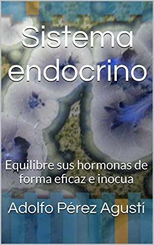 Sistema endocrino: Equilibre sus hormonas de forma eficaz e inocua (Tratamiento natural nº 33) por Adolfo Pérez Agusti
