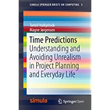 Time Predictions: Understanding and Avoiding Unrealism in Project Planning and Everyday Life (Simula SpringerBriefs on Computing)