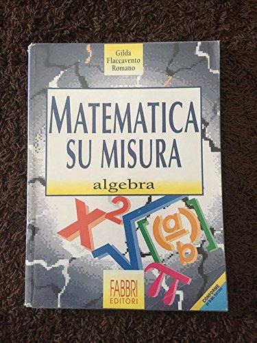 Matematica su misura. Algebra. Volume unico. Per la Scuola media